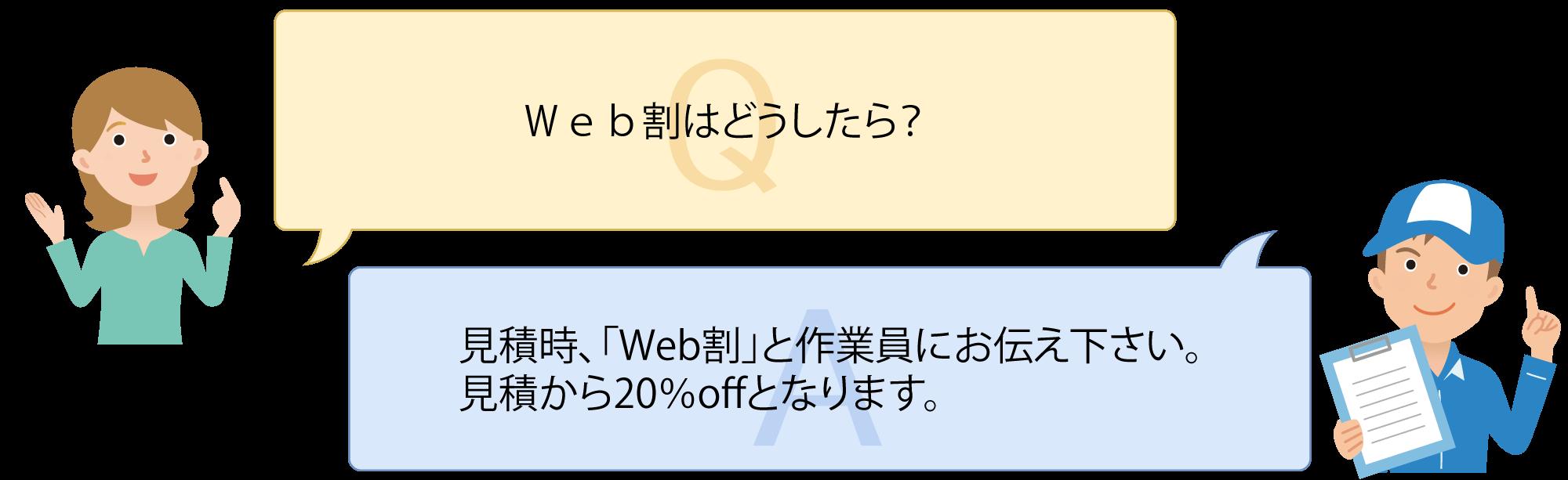 Q:Web割はどうしたら? A:見積時、「Web割」と作業員にお伝え下さい。 見積から20%offとなります。
